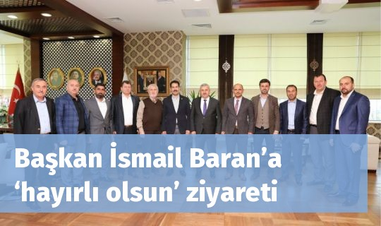 Başkan İsmail Baran'a  'hayırlı olsun' ziyareti