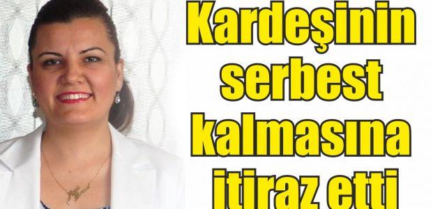 Eşi bıçaklanan Hürriyet, kardeşinin serbest kalmasına itiraz etti