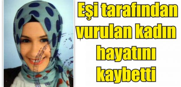 Eşi tarafından vurulan kadın öldü