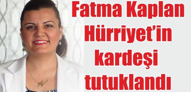 Fatma Kaplan Hürriyet'in kardeşi tutuklandı