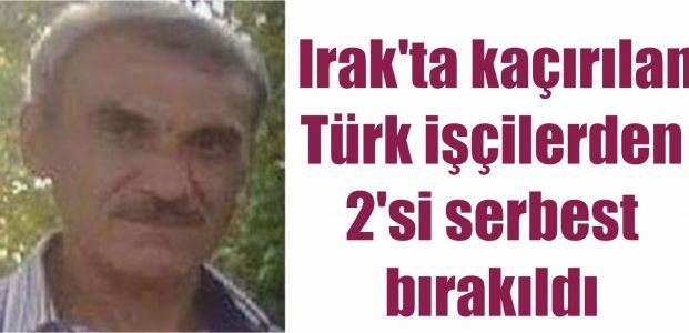 Irak'ta kaçırılan Türk işçilerden 2'si serbest bırakıldı