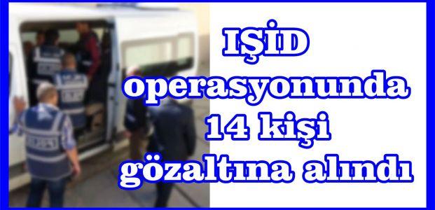 IŞİD operasyonunda 14 kişi gözaltına alındı