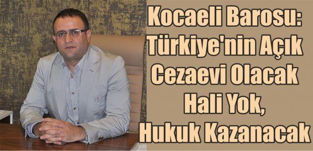 Kocaeli Barosu: Türkiye'nin Açık Cezaevi Olacak Hali Yok, Hukuk Kazanacak