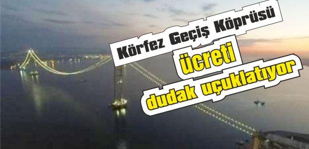 Körfez Geçiş Köprüsü ücreti dudak uçuklatıyor