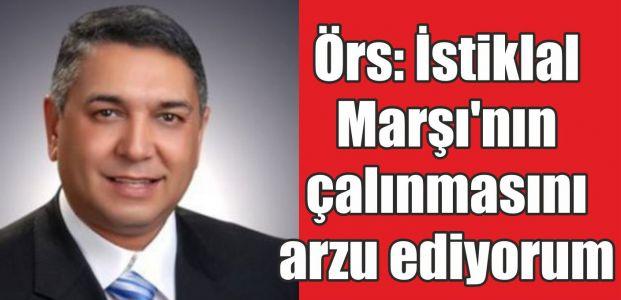 Örs: İstiklal Marşı'nın çalınmasını arzu ediyorum