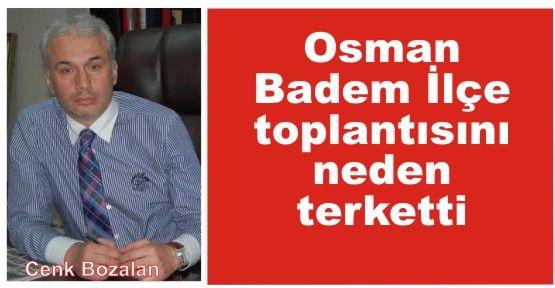 Osman Badem ilçe toplantısını neden terk etti?