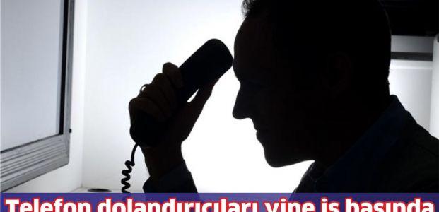 Telefon dolandırıcıları yine iş başında