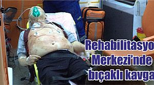 Rehabilitasyon Merkezi'nde bıçaklı kavga
