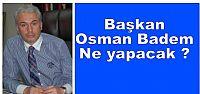 Başkan Osman Badem ne yapacak?