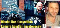 Macho Bar cinayetinde kamera kayıtları incelenecek