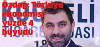 Özdağ: Türkiye ekonomisi yüzde 4 büyüdü