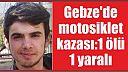 Gebze'de motosiklet kazası:1 ölü 1 yaralı