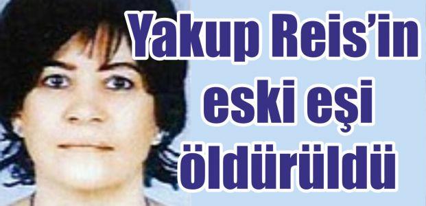Yakup Reis'in eski eşi öldürüldü